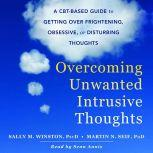 Overcoming Unwanted Intrusive Thoughts A CBT-Based Guide to Getting Over Frightening, Obsessive, or Disturbing Thoughts, Sally M. Winston