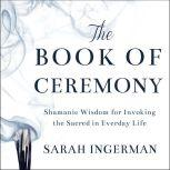 The Book of Ceremony Shamanic Wisdom for Invoking the Sacred in Everyday Life, Sandra Ingerman