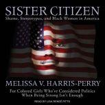Sister Citizen Shame, Stereotypes, and Black Women in America, Melissa V. Harris-Perry