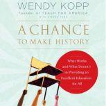 A Chance to Make History What Works and What Doesn't in Providing an Excellent Education for All, Wendy Kopp