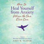 How to Heal Yourself from Anxiety When No One Else Can, Amy B. Scher