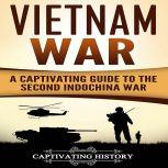 Vietnam War A Captivating Guide to the Second Indochina War, Captivating History