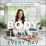 Body Love Every Day Choose Your Life-Changing 21-Day Path to Food Freedom!, Kelly LeVeque