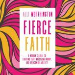 Fierce Faith A Woman's Guide to Fighting Fear, Wrestling Worry, and Overcoming Anxiety, Alli Worthington
