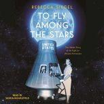 To Fly Among the Stars: The Hidden Story of the Fight for Women Astronauts, Rebecca Siegel
