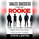 Sales Success for the Rookie How to Succeed at Sales Right from the Start, Steve Lentini