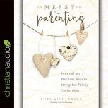 The Messy Life of Parenting Powerful and Practical Ways to Strengthen Family Connections, Lori Wildenberg
