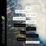 In Search of the Common Good Christian Fidelity in a Fractured World, Jake Meador