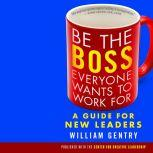 Be the Boss Everyone Wants to Work For A Guide for New Leaders, William Gentry