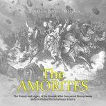 Amorites, The: The History and Legacy of the Nomads Who Conquered Mesopotamia and Established the Babylonian Empire, Charles River Editors