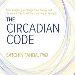 The Circadian Code Lose Weight, Supercharge Your Energy, and Transform Your Health from Morning to Midnight, PhD Panda
