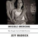 Invisible Americans The Tragic Cost of Child Poverty, Jeff Madrick