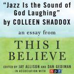 "Jazz is the Sound of God Laughing A ""This I Believe"" Essay, Colleen Shaddox"