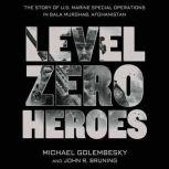 Level Zero Heroes The Story of U.S. Marine Special Operations in Bala Murghab, Afghanistan, Michael Golembesky