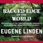 The Ragged Edge of the World Encounters at the Frontier Where Modernity, Wildlands, and Indigenous People Meet, Eugene Linden