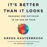 It's Better Than It Looks Reasons for Optimism in an Age of Fear, Gregg Easterbrook