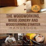 The Woodworking, Wood Joinery and Woodturning Starter Handbook Beginner Friendly 3 in 1 Guide with Process,Tips,Techniques and 25 Starter Projects, Stephen Fleming