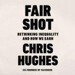 Fair Shot Rethinking Inequality and How We Earn, Chris Hughes