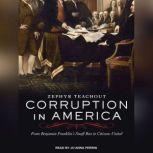 Corruption in America From Benjamin Franklin's Snuff Box to Citizens United, Zephyr Teachout