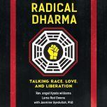 Radical Dharma Talking Race, Love, and Liberation, Rev. angel Kyodo williams