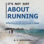 It's Not Just About Running Reflections on Life and Change in Egypt, A. I. Shoukry