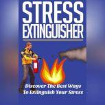 Stress Extinguisher - Learn How to Overcome Your Stress and Decrease Your Anxiety Using these Powerful Solutions!, Empowered Living