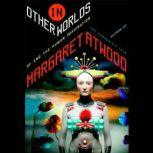 In Other Worlds SF and the Human Imagination, Margaret Atwood