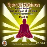 Mysterious Experiences : A peek beyond  the confines of the mind (New and expanded edition) - Part 2, Dr.King