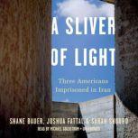 A Sliver of Light Three Americans Imprisoned in Iran, Shane Bauer;Josh Fattal;Sarah Shourd