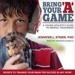 Bring Your A Game A Young Athlete's Guide to Mental Toughness, PhD Etnier