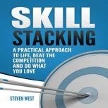 Skill Stacking A Practical Approach to Life, Beat the Competition and Do What You Love, Steven West