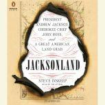 Jacksonland President Andrew Jackson, Cherokee Chief John Ross, and a Great American Land Gr ab, Steve Inskeep
