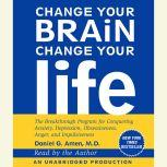 Change Your Brain, Change Your Life The Breakthrough Program for Conquering Anxiety, Depression, Obsessiveness, Anger, and Impulsiveness, Daniel G. Amen, M.D.
