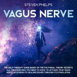 Vagus Nerve The Self-Therapy Guide Based on the Polyvagal Theory Secrets: All the Exercises You Need to Know to Activate Your Vagus Nerve Accessing its Healing Power through its Stimulation., Steven Phelps