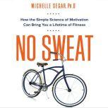 No Sweat How the Simple Science of Motivation Can Bring You a Lifetime of Fitness, Michelle Segar Ph.D.