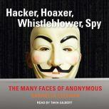 Hacker, Hoaxer, Whistleblower, Spy The Many Faces of Anonymous, Gabriella Coleman