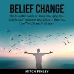 Belief Change The Essential Guide on How Changing Your Beliefs Can Tranform Your Life and Help You Live The Life You Truly Want, Mitch Finley