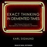 Exact Thinking in Demented Times The Vienna Circle and the Epic Quest for the Foundations of Science, Karl Sigmund