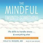 The Mindful Twenty-Something Life Skills to Handle Stress... and Everything Else, Holly B. Rogers