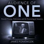 Audience of One Television, Donald Trump, and the Politics of Illusion, James Poniewozik