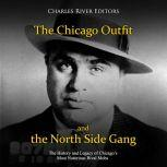 Chicago Outfit and the North Side Gang, The: The History and Legacy of Chicago's Most Notorious Rival Mobs, Charles River Editors