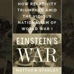 Einstein's War How Relativity Triumphed Amid the Vicious Nationalism of World War I, Matthew Stanley