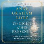 The Light of His Presence Prayers to Draw You Near to the Heart of God, Anne Graham Lotz
