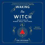 Waking the Witch Reflections on Women, Magic, and Power, Pam Grossman