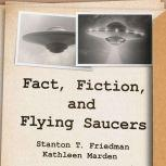 Fact, Fiction, and Flying Saucers The Truth Behind the Misinformation, Distortion, and Derision by Debunkers, Government Agencies, and Conspiracy Conmen, Stanton T. Friedman