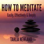 How to Meditate Easily, Effectively & Deeply, Tahlia Newland