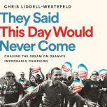 They Said This Day Would Never Come Chasing the Dream on Obama's Improbable Campaign, Chris Liddell-Westefeld