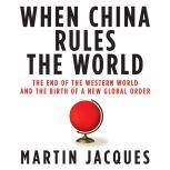 When China Rules the World The End of the Western World and the Birth of a New Global Order, Martin Jacques