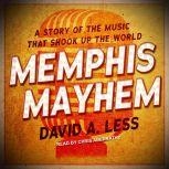 Memphis Mayhem A Story of the Music That Shook Up the World, David A. Less