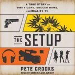 The Setup A True Story of Dirty Cops, Soccer Moms, and Reality TV, Pete Crooks